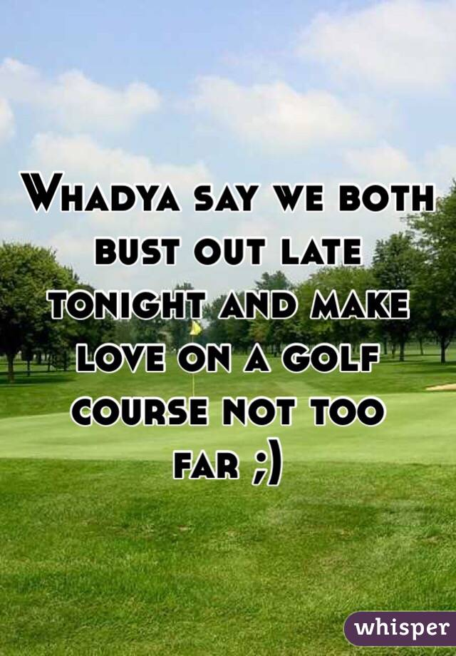 Whadya say we both bust out late tonight and make love on a golf course not too far ;)