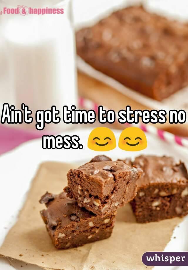 Ain't got time to stress no mess. 😊😊