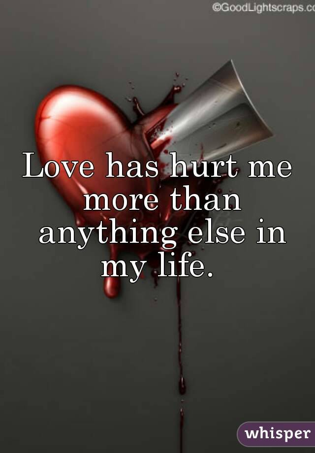 Love has hurt me more than anything else in my life.