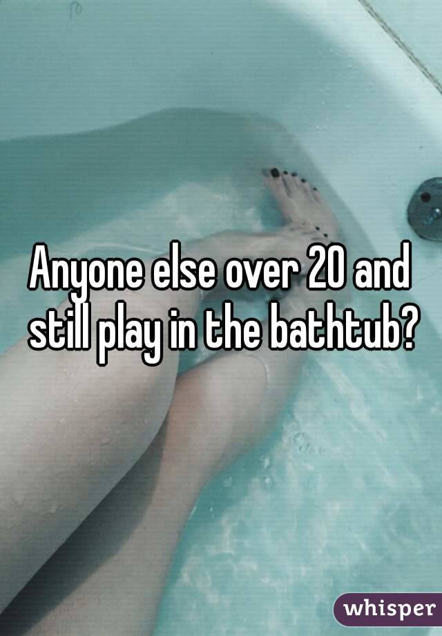 Anyone else over 20 and still play in the bathtub?