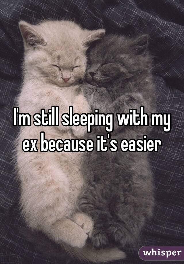 I'm still sleeping with my ex because it's easier