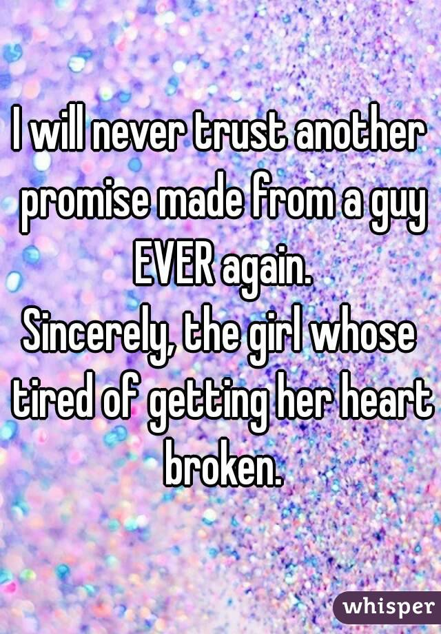 I will never trust another promise made from a guy EVER again. Sincerely, the girl whose tired of getting her heart broken.