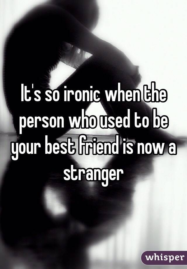 It's so ironic when the person who used to be your best friend is now a stranger