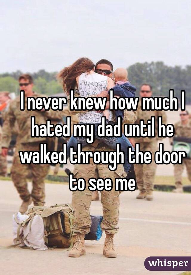 I never knew how much I hated my dad until he walked through the door to see me