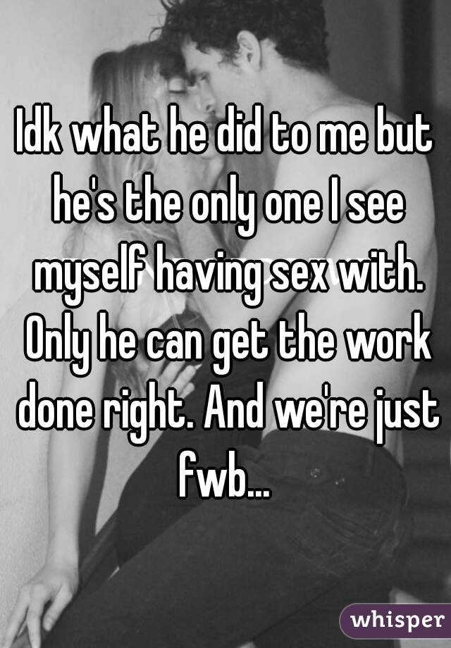 Idk what he did to me but he's the only one I see myself having sex with. Only he can get the work done right. And we're just fwb...