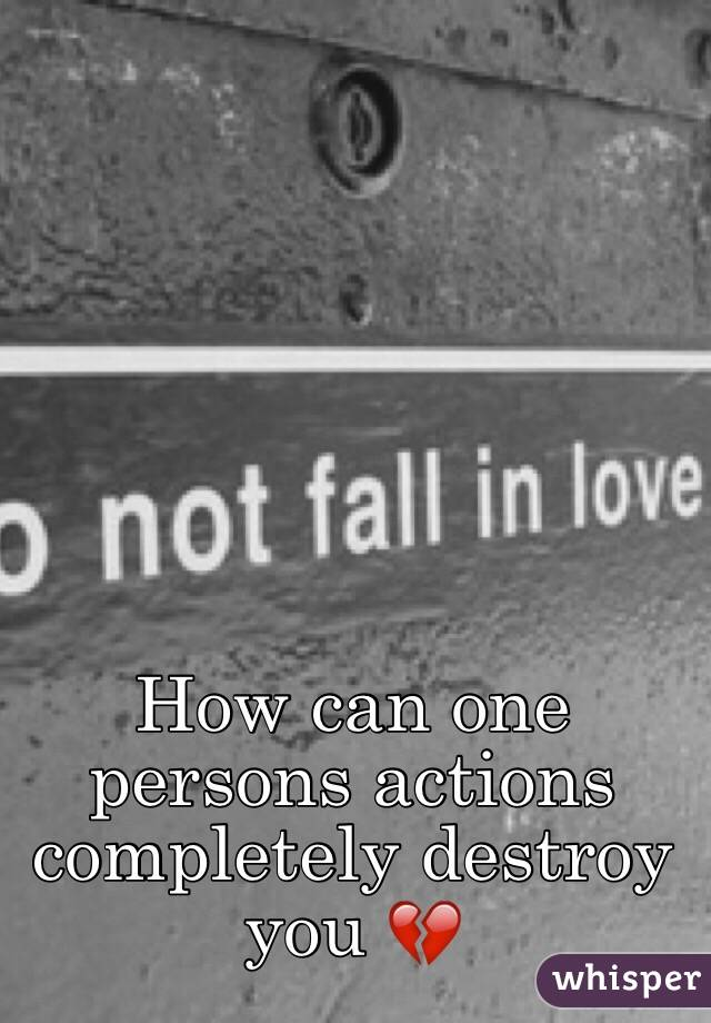 How can one persons actions completely destroy you 💔