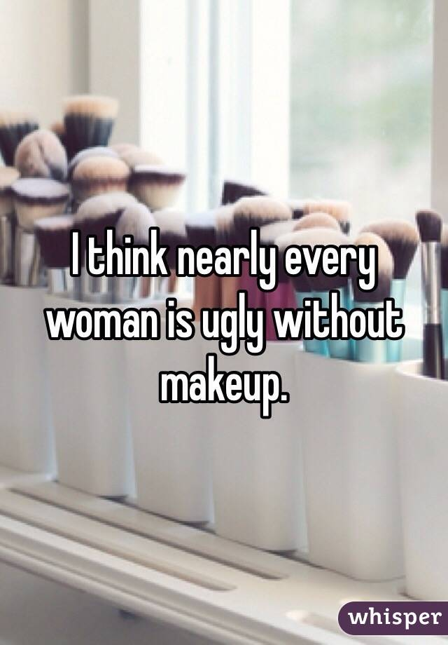 I think nearly every woman is ugly without makeup.