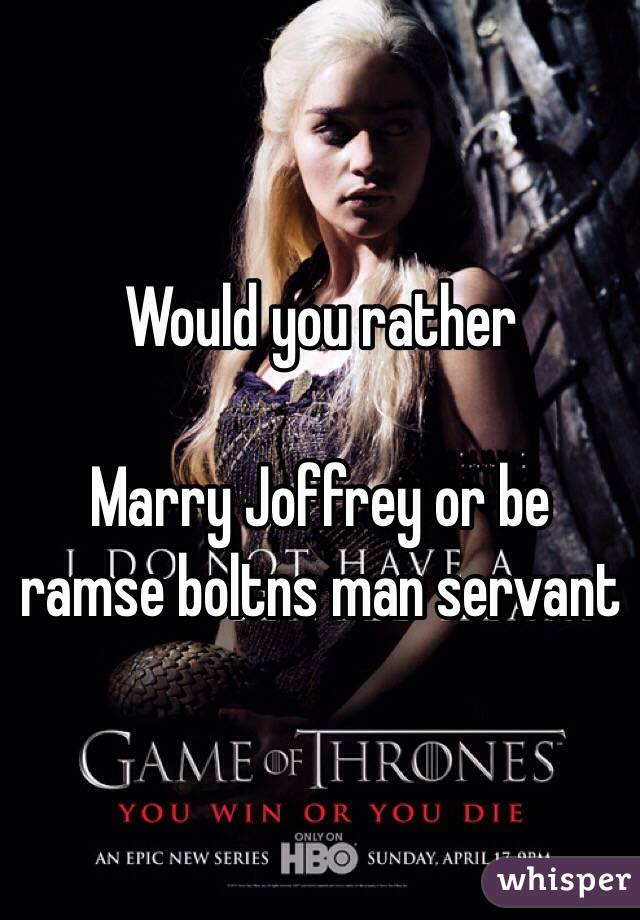 Would you rather  Marry Joffrey or be ramse boltns man servant