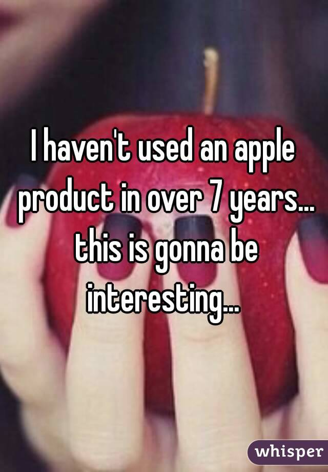 I haven't used an apple product in over 7 years... this is gonna be interesting...