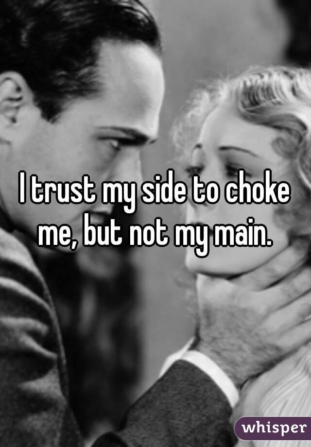 I trust my side to choke me, but not my main.