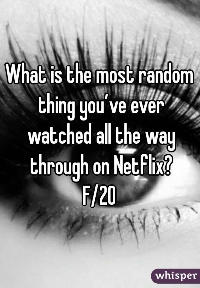 What is the most random thing you've ever watched all the way through on Netflix? F/20