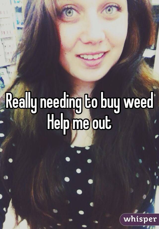 Really needing to buy weed Help me out