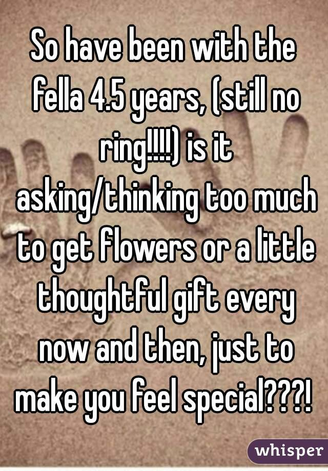 So have been with the fella 4.5 years, (still no ring!!!!) is it asking/thinking too much to get flowers or a little thoughtful gift every now and then, just to make you feel special???!