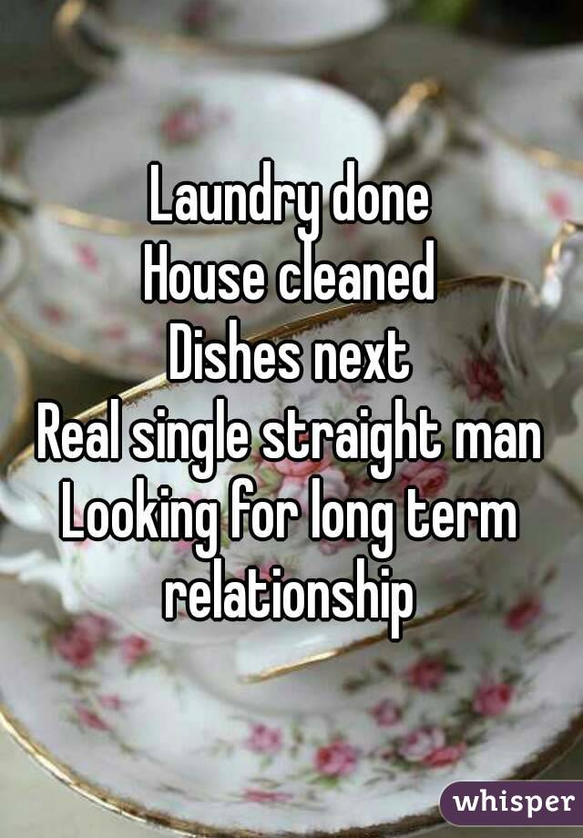 Laundry done House cleaned Dishes next Real single straight man Looking for long term relationship