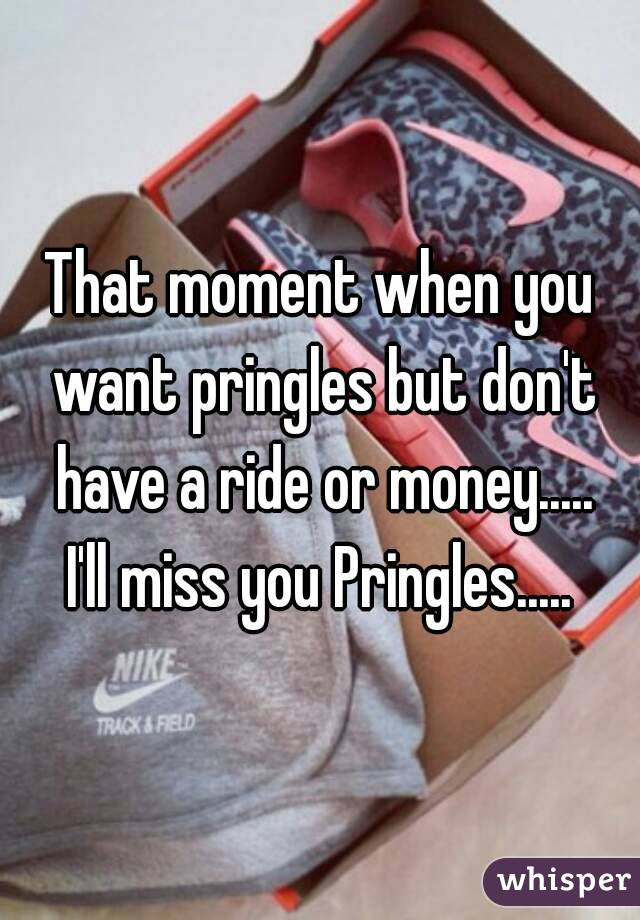 That moment when you want pringles but don't have a ride or money..... I'll miss you Pringles.....