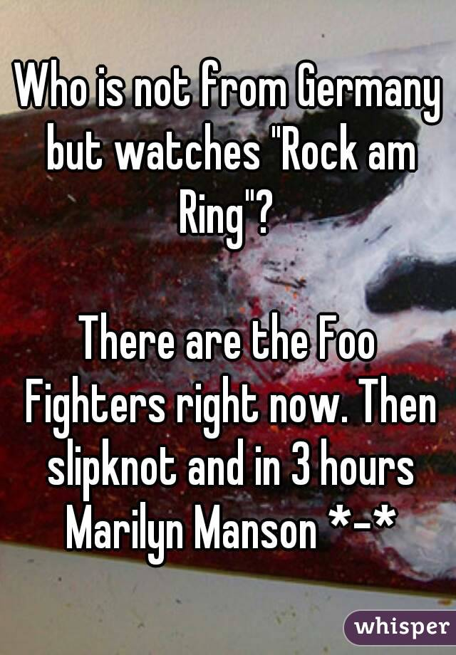 """Who is not from Germany but watches """"Rock am Ring""""?   There are the Foo Fighters right now. Then slipknot and in 3 hours Marilyn Manson *-*"""