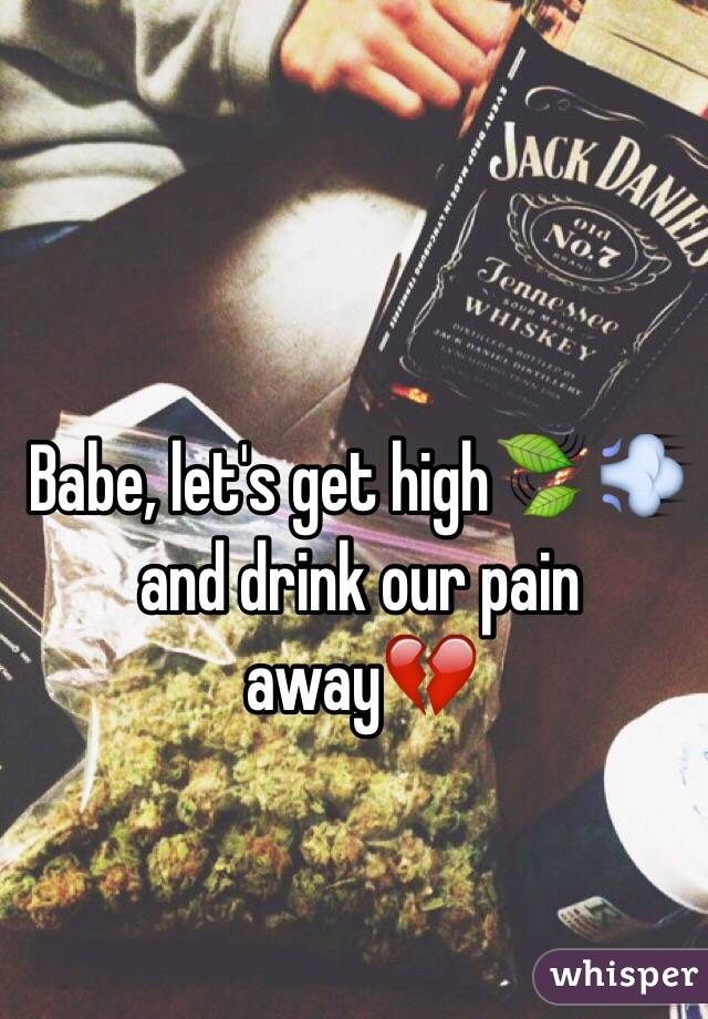 Babe, let's get high🍃 💨and drink our pain away💔
