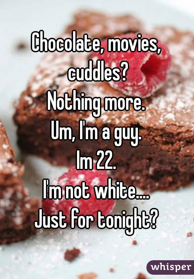 Chocolate, movies, cuddles? Nothing more. Um, I'm a guy. Im 22. I'm not white.... Just for tonight?