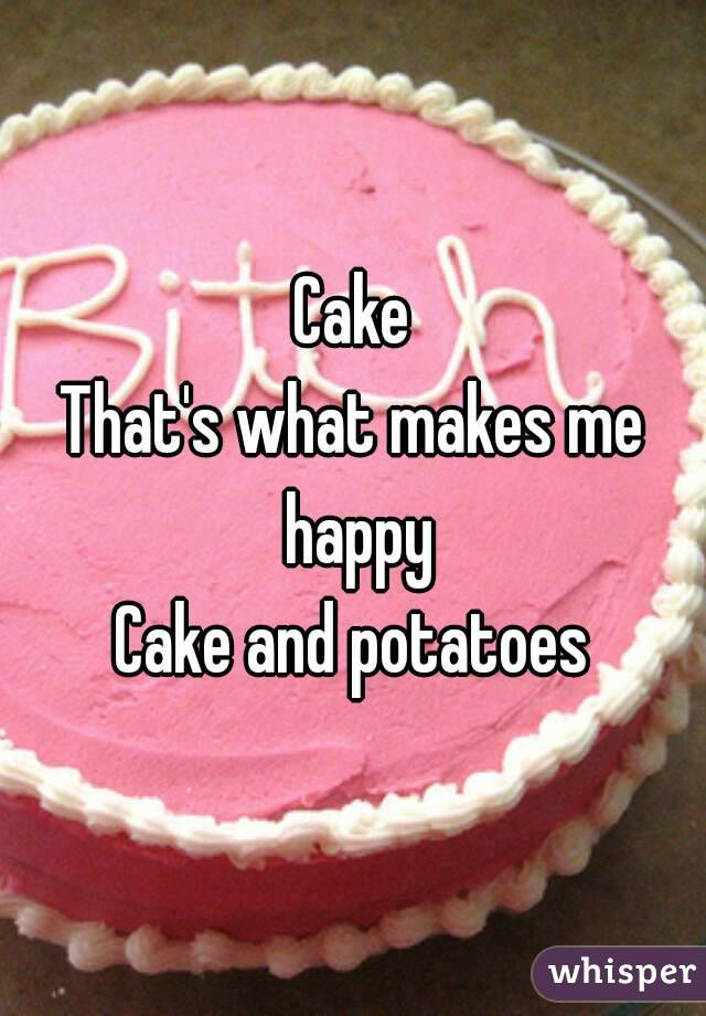 Cake That's what makes me happy Cake and potatoes