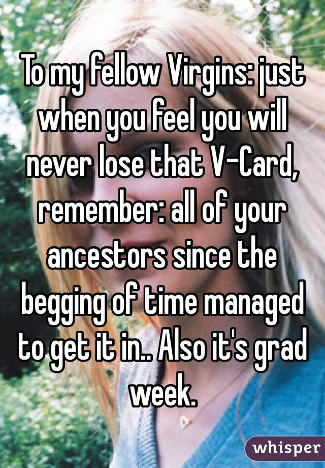 To my fellow Virgins: just when you feel you will never lose that V-Card, remember: all of your ancestors since the begging of time managed to get it in.. Also it's grad week.