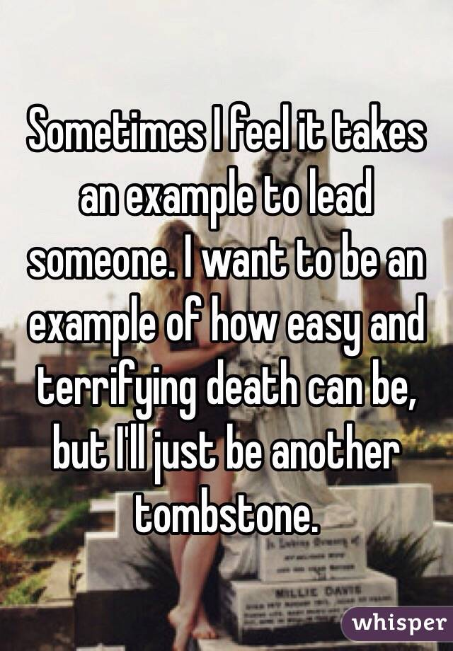 Sometimes I feel it takes an example to lead someone. I want to be an example of how easy and terrifying death can be, but I'll just be another tombstone.