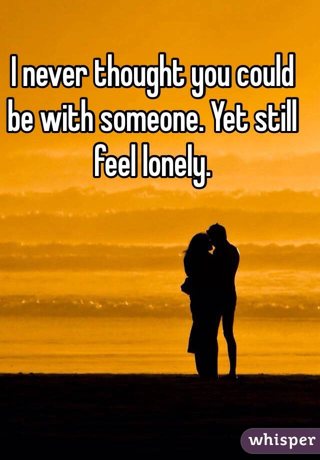 I never thought you could be with someone. Yet still feel lonely.