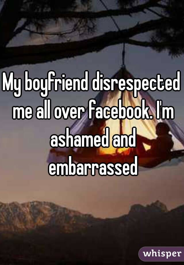 My boyfriend disrespected me all over facebook. I'm ashamed and embarrassed