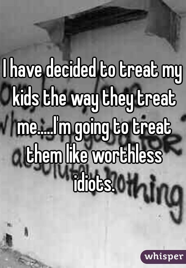 I have decided to treat my kids the way they treat me.....I'm going to treat them like worthless idiots.