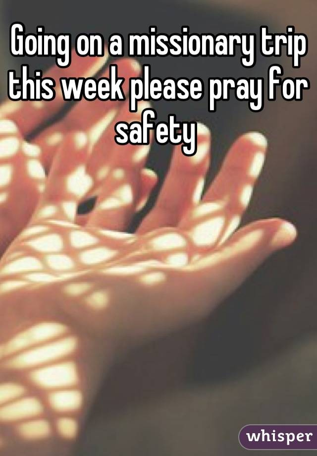 Going on a missionary trip this week please pray for safety