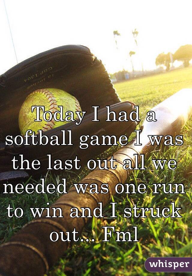 Today I had a softball game I was the last out all we needed was one run to win and I struck out... Fml