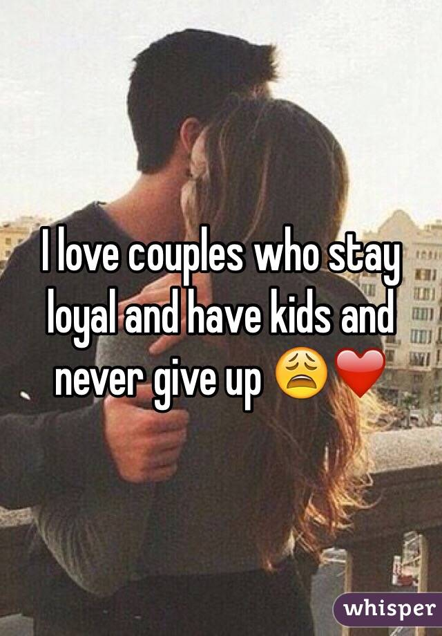 I love couples who stay loyal and have kids and never give up 😩❤️