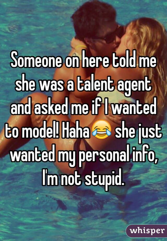 Someone on here told me she was a talent agent and asked me if I wanted to model! Haha😂 she just wanted my personal info, I'm not stupid.