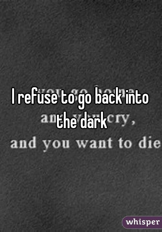 I refuse to go back into the dark