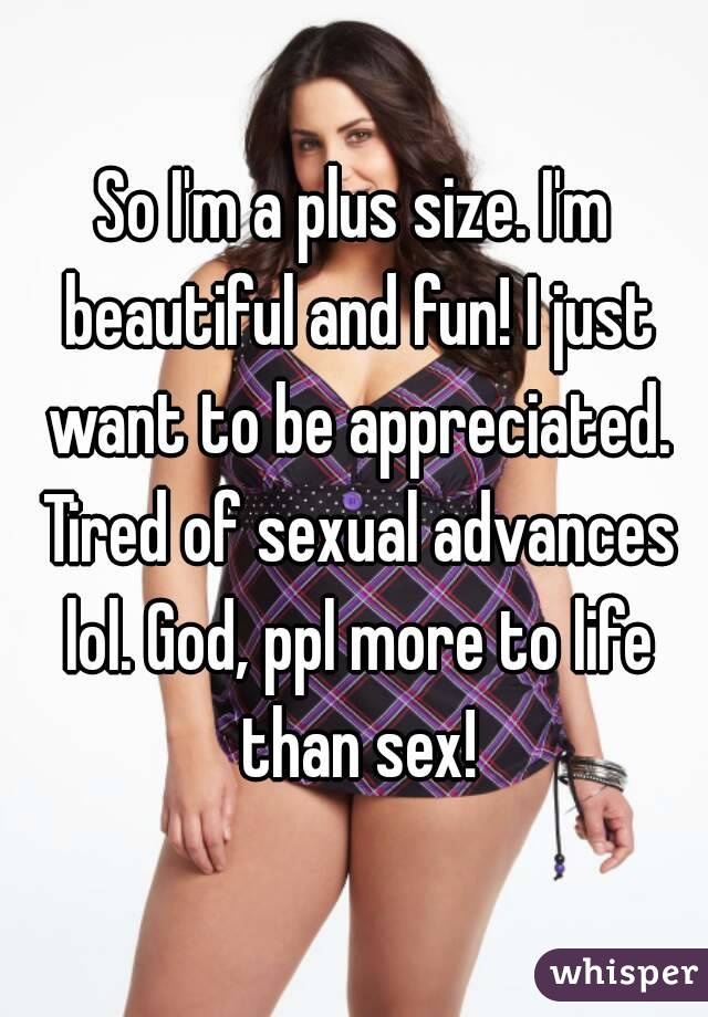 So I'm a plus size. I'm beautiful and fun! I just want to be appreciated. Tired of sexual advances lol. God, ppl more to life than sex!