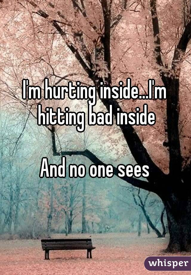 I'm hurting inside...I'm hitting bad inside  And no one sees
