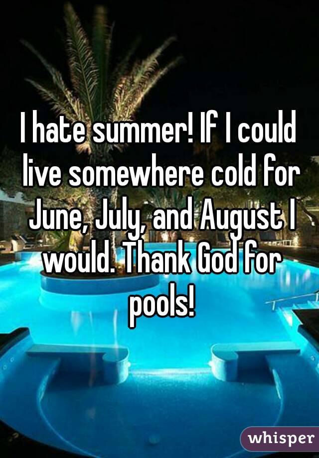 I hate summer! If I could live somewhere cold for June, July, and August I would. Thank God for pools!