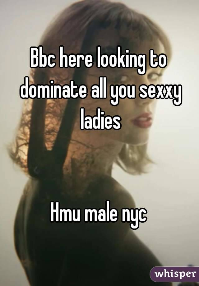 Bbc here looking to dominate all you sexxy ladies   Hmu male nyc