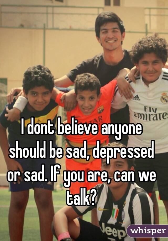 I dont believe anyone should be sad, depressed or sad. If you are, can we talk?