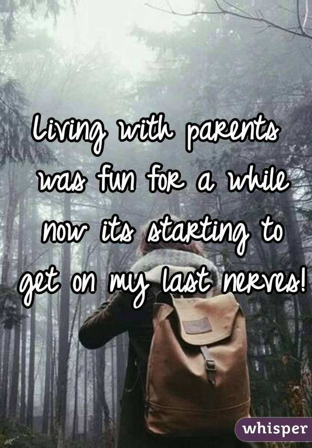Living with parents was fun for a while now its starting to get on my last nerves!