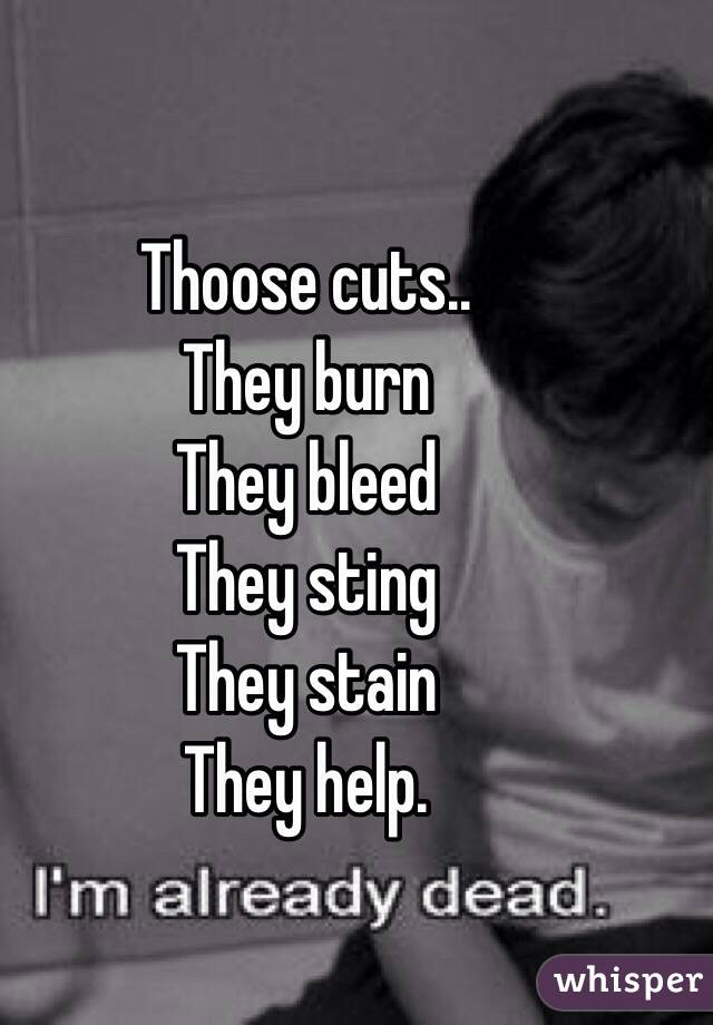Thoose cuts.. They burn They bleed They sting They stain They help.