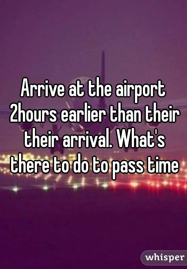 Arrive at the airport 2hours earlier than their their arrival. What's there to do to pass time