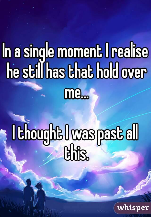 In a single moment I realise he still has that hold over me...  I thought I was past all this.