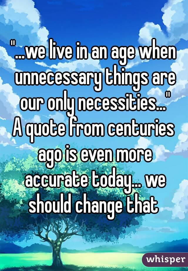"""...we live in an age when unnecessary things are our only necessities..."" A quote from centuries ago is even more accurate today... we should change that"