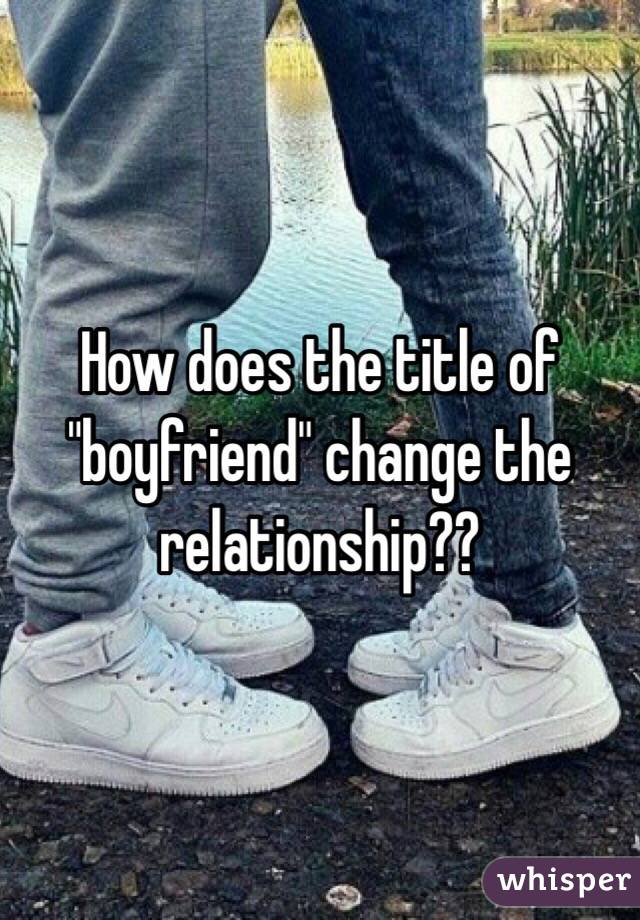 "How does the title of ""boyfriend"" change the relationship??"