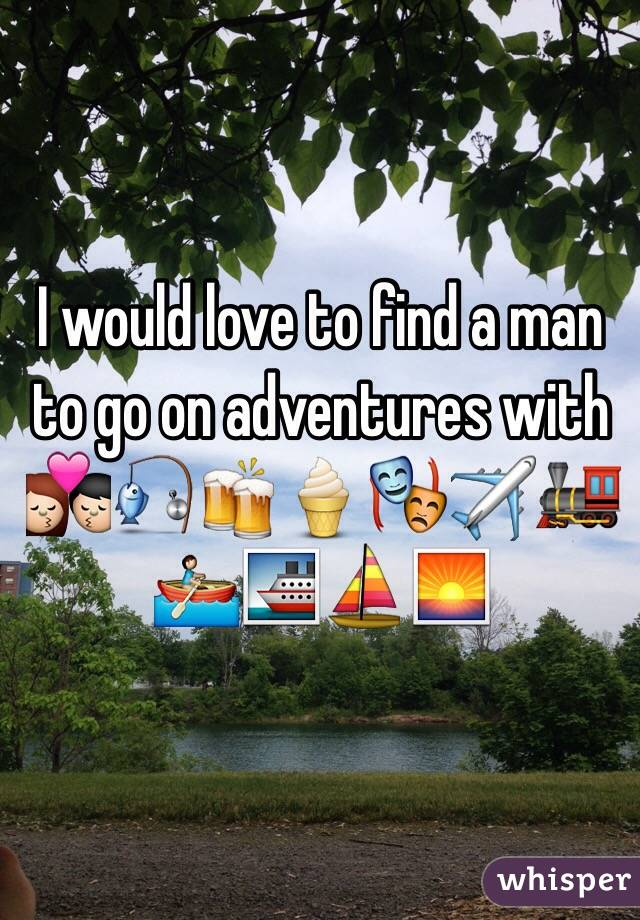 I would love to find a man to go on adventures with 💏🎣🍻🍦🎭✈️🚂🚣🚢⛵️🌅