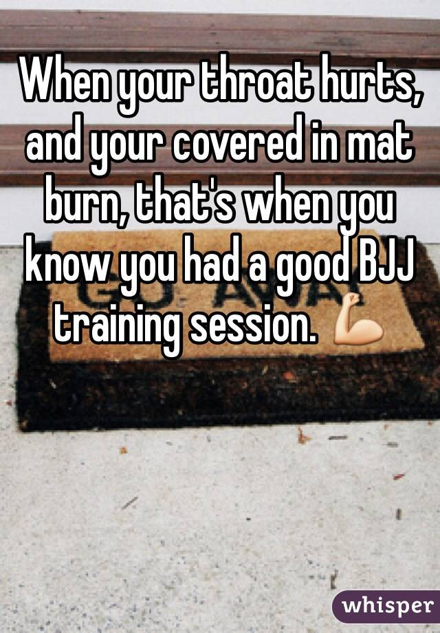 When your throat hurts, and your covered in mat burn, that's when you know you had a good BJJ training session. 💪