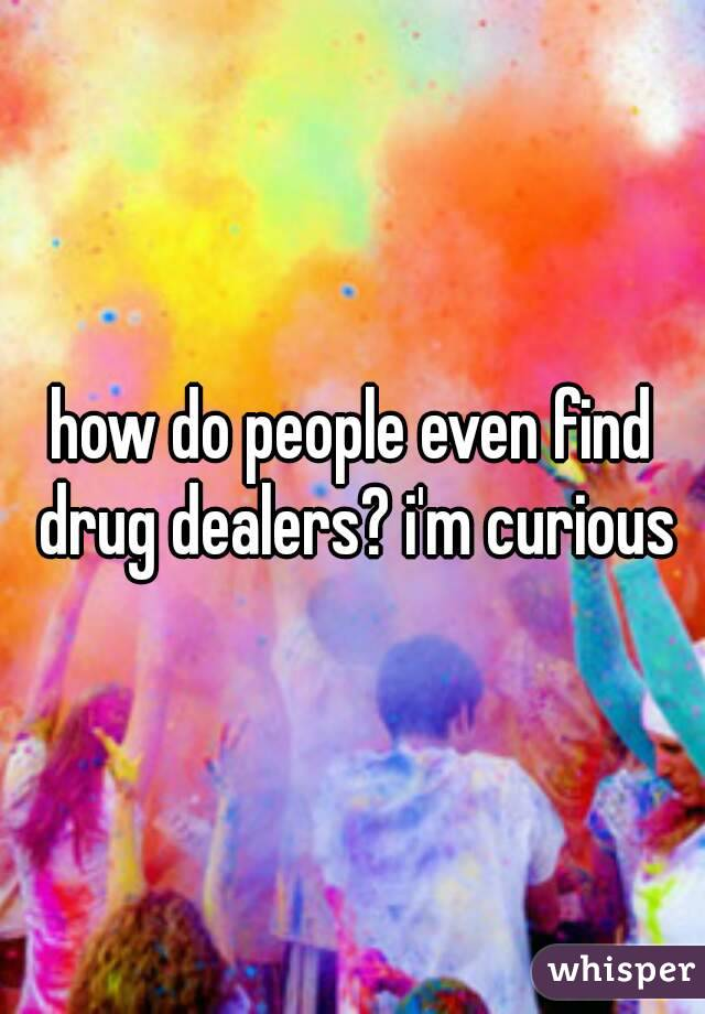 how do people even find drug dealers? i'm curious