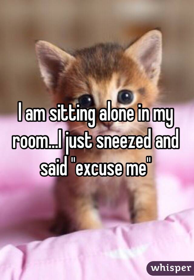 """I am sitting alone in my room...I just sneezed and said """"excuse me"""""""