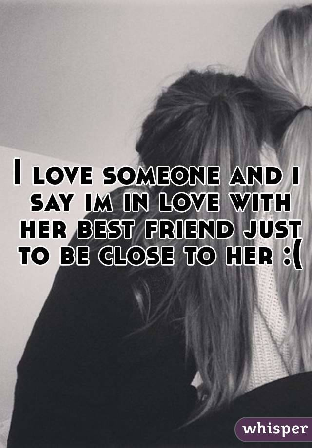I love someone and i say im in love with her best friend just to be close to her :(