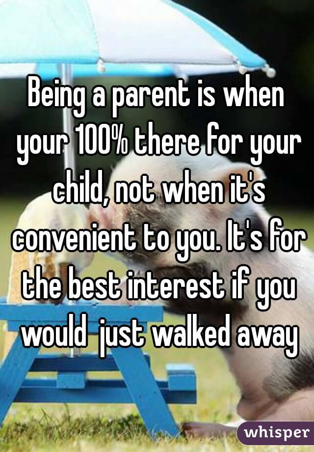 Being a parent is when your 100% there for your child, not when it's convenient to you. It's for the best interest if you would  just walked away